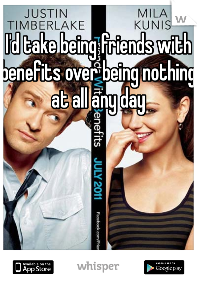 I'd take being friends with benefits over being nothing at all any day