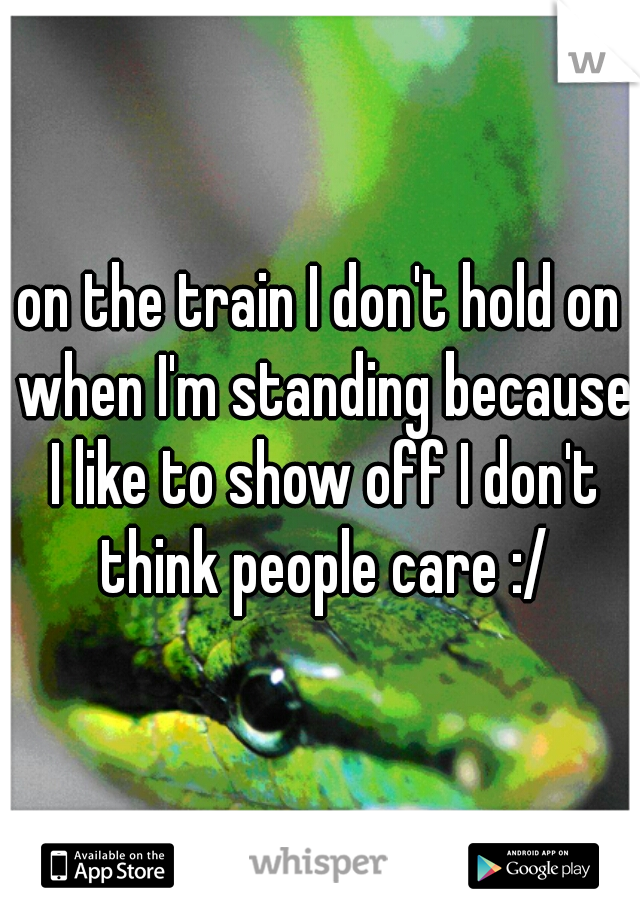 on the train I don't hold on when I'm standing because I like to show off I don't think people care :/