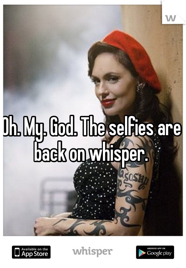 Oh. My. God. The selfies are back on whisper.