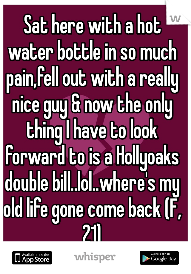 Sat here with a hot water bottle in so much pain,fell out with a really nice guy & now the only thing I have to look forward to is a Hollyoaks double bill..lol..where's my old life gone come back (F,21)