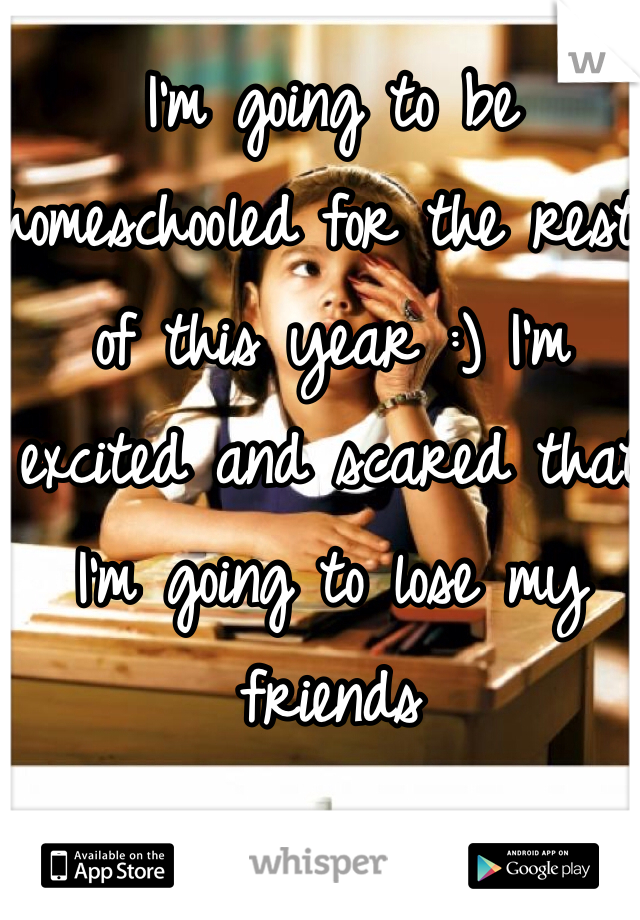 I'm going to be homeschooled for the rest of this year :) I'm excited and scared that I'm going to lose my friends