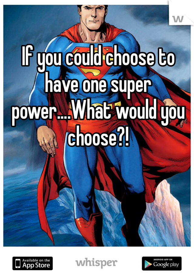 If you could choose to have one super power....What would you choose?!