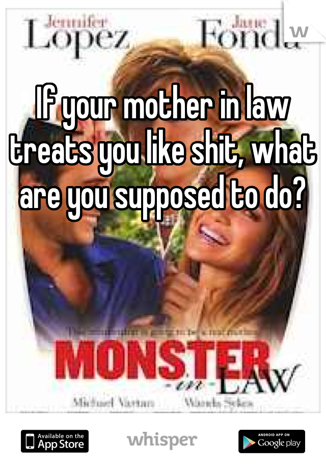 If your mother in law treats you like shit, what are you supposed to do?