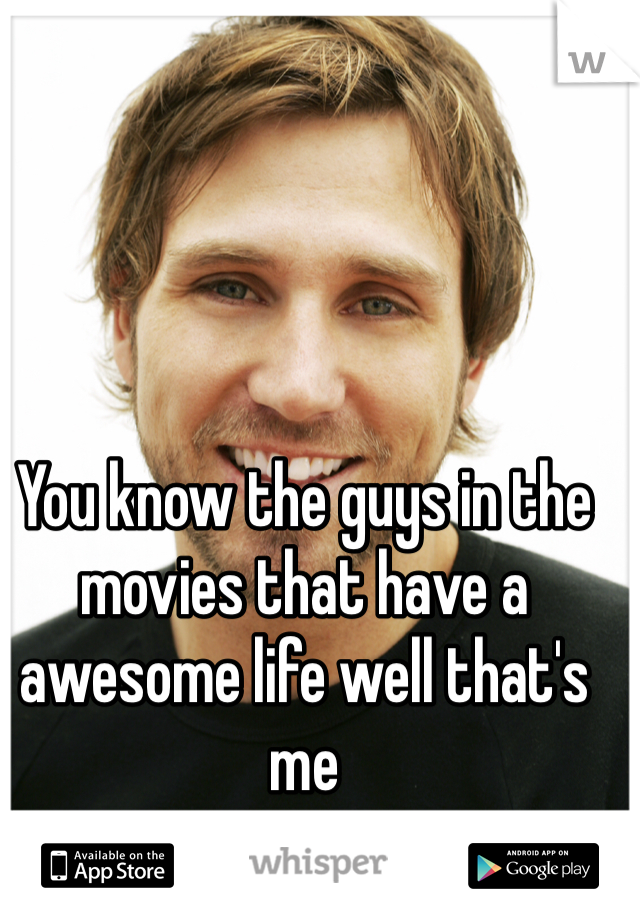 You know the guys in the movies that have a awesome life well that's me