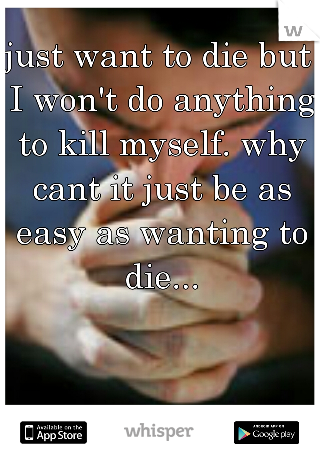 just want to die but I won't do anything to kill myself. why cant it just be as easy as wanting to die...