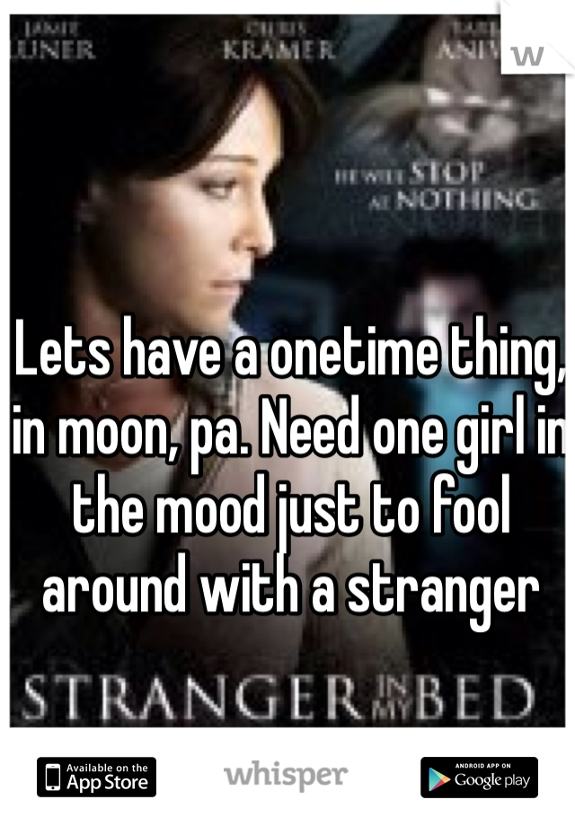 Lets have a onetime thing, in moon, pa. Need one girl in the mood just to fool around with a stranger