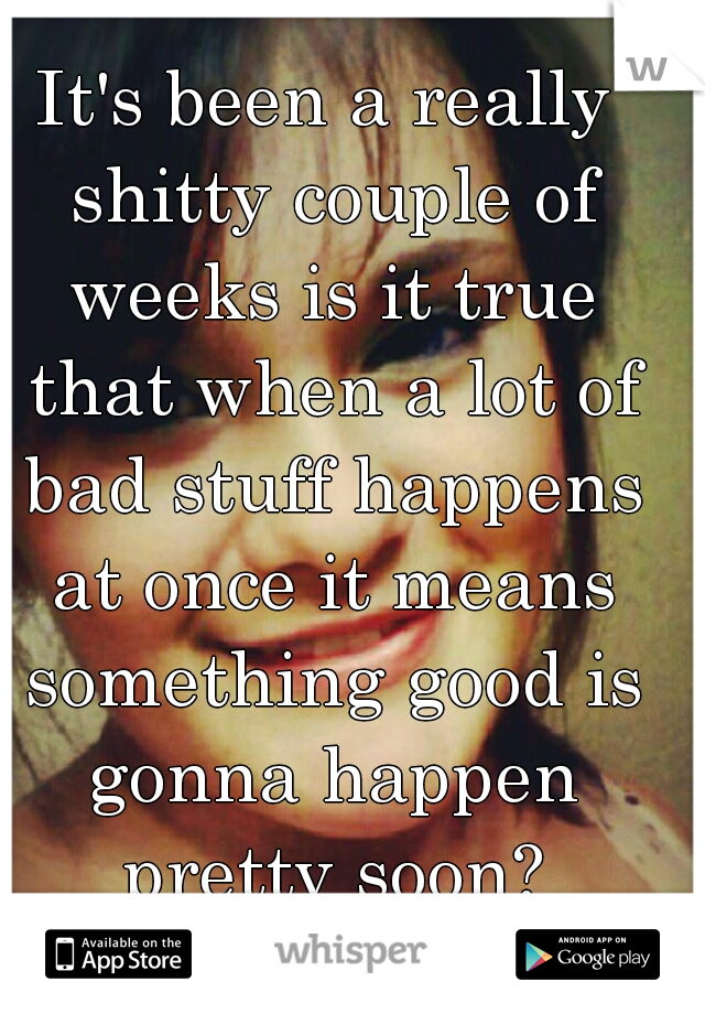 It's been a really shitty couple of weeks is it true that when a lot of bad stuff happens at once it means something good is gonna happen pretty soon?