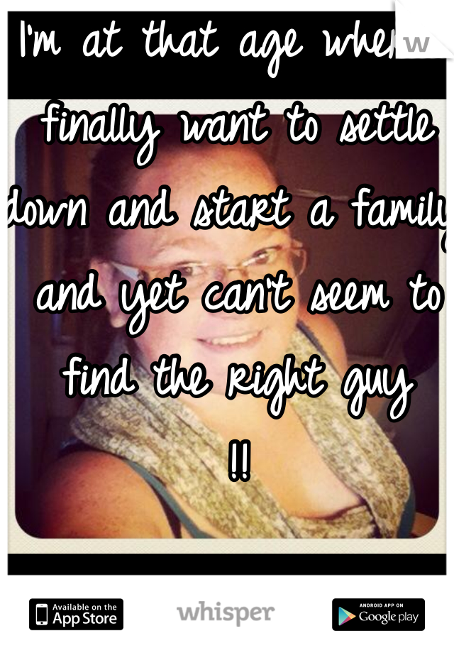 I'm at that age where I finally want to settle down and start a family and yet can't seem to find the right guy  !!