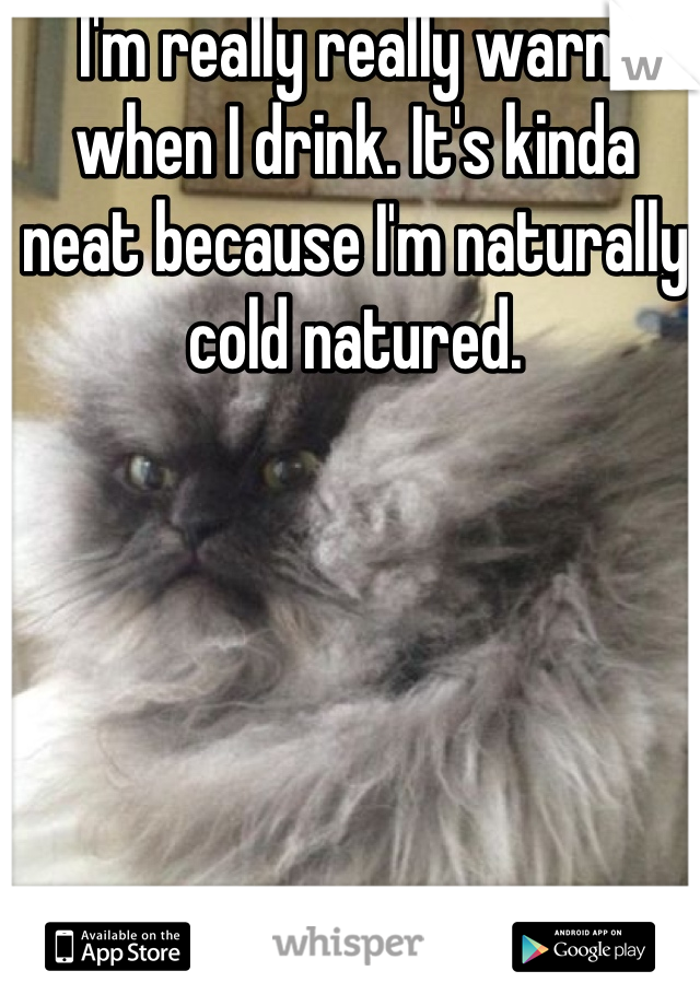 I'm really really warm when I drink. It's kinda neat because I'm naturally cold natured.