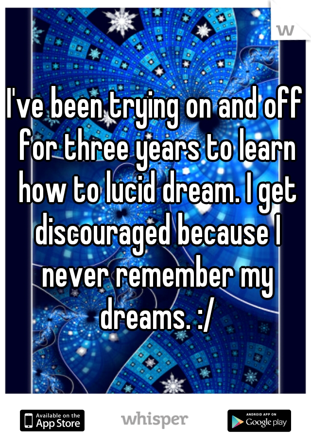 I've been trying on and off for three years to learn how to lucid dream. I get discouraged because I never remember my dreams. :/