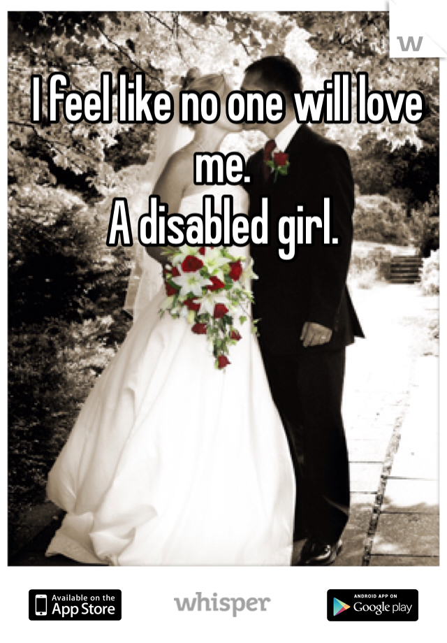 I feel like no one will love me.  A disabled girl.