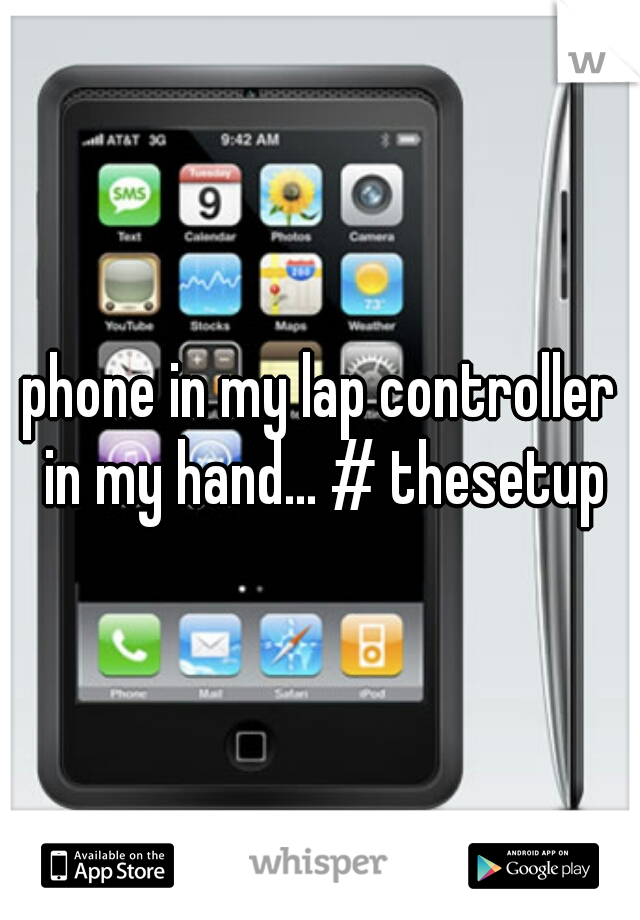 phone in my lap controller in my hand... # thesetup