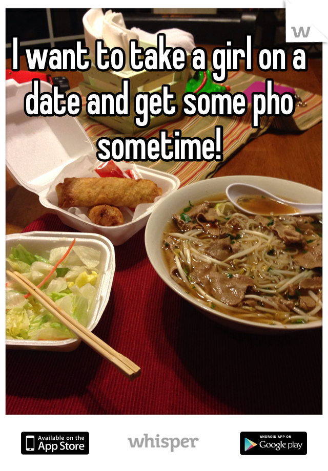 I want to take a girl on a date and get some pho sometime!