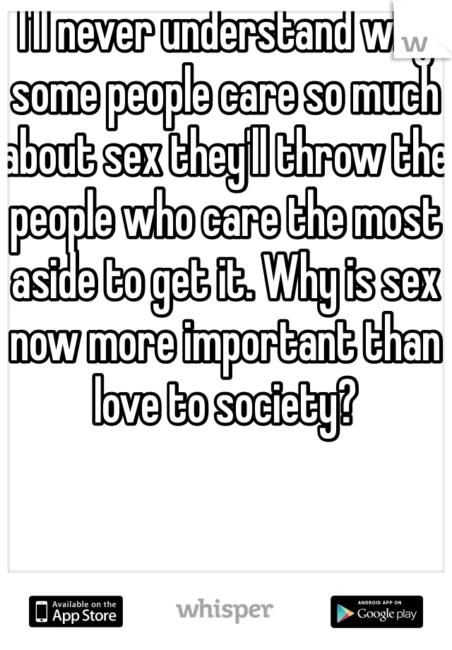 I'll never understand why some people care so much about sex they'll throw the people who care the most aside to get it. Why is sex now more important than love to society?