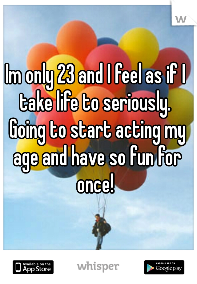 Im only 23 and I feel as if I take life to seriously.  Going to start acting my age and have so fun for once!
