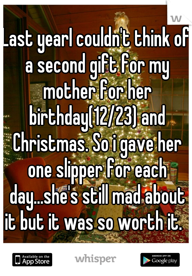 Last yearI couldn't think of a second gift for my mother for her birthday(12/23) and Christmas. So i gave her one slipper for each day...she's still mad about it but it was so worth it.