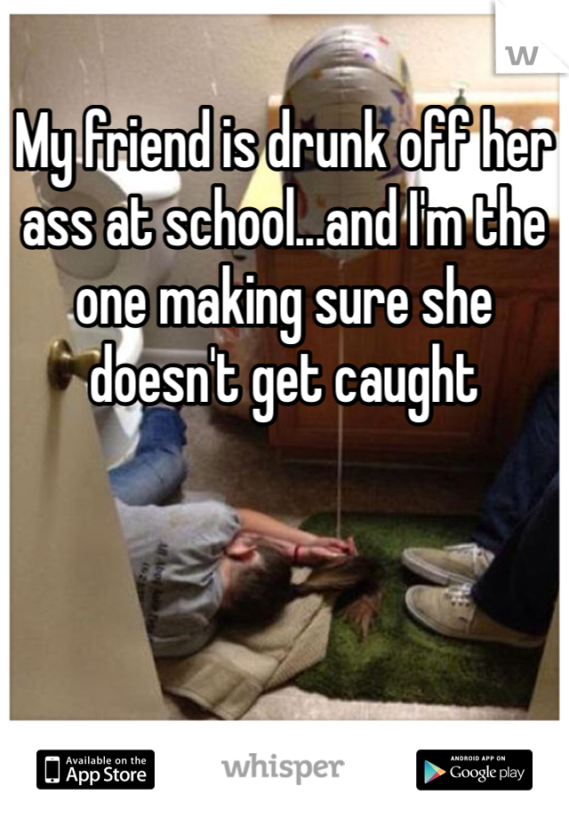 My friend is drunk off her ass at school...and I'm the one making sure she doesn't get caught