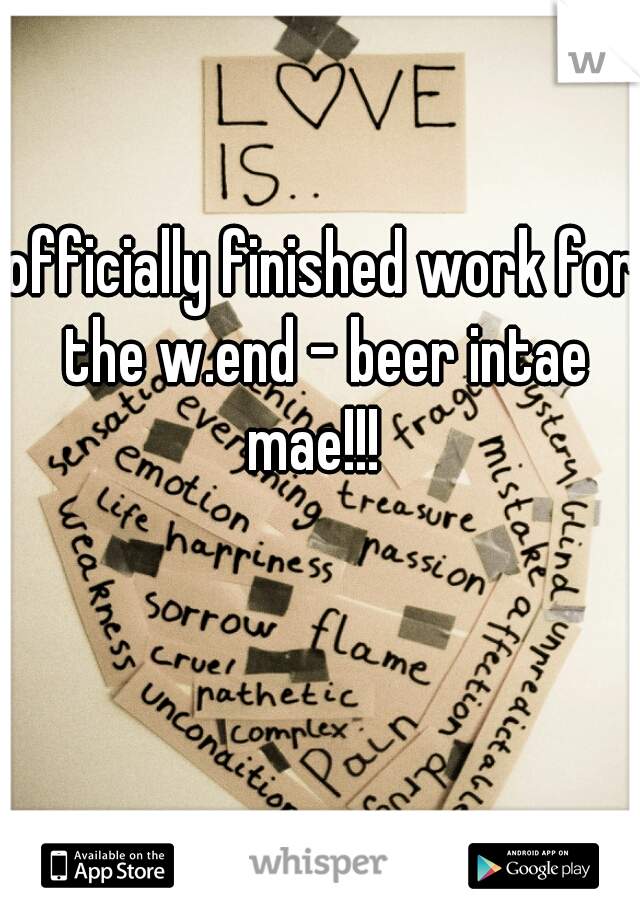 officially finished work for the w.end - beer intae mae!!!