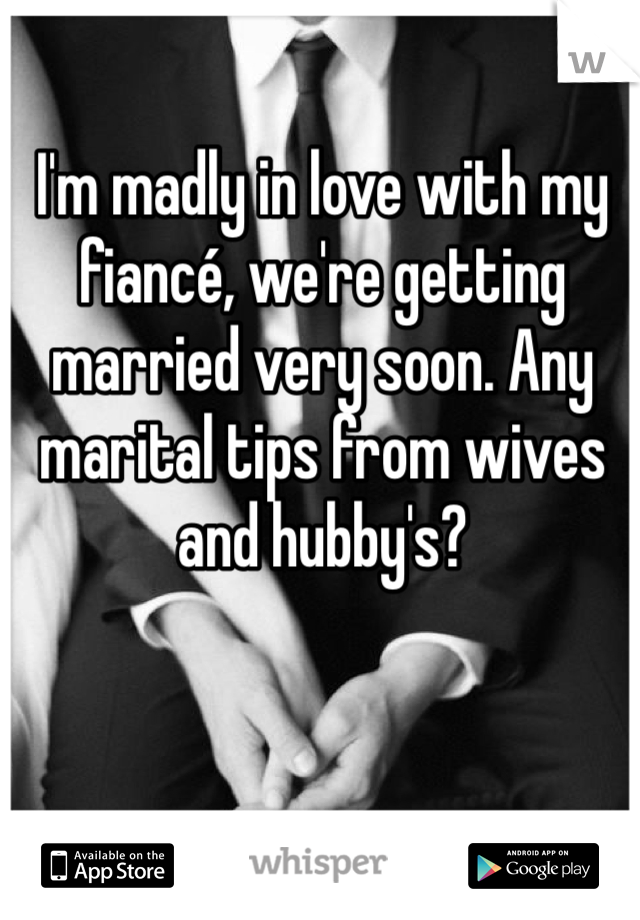 I'm madly in love with my fiancé, we're getting married very soon. Any marital tips from wives and hubby's?