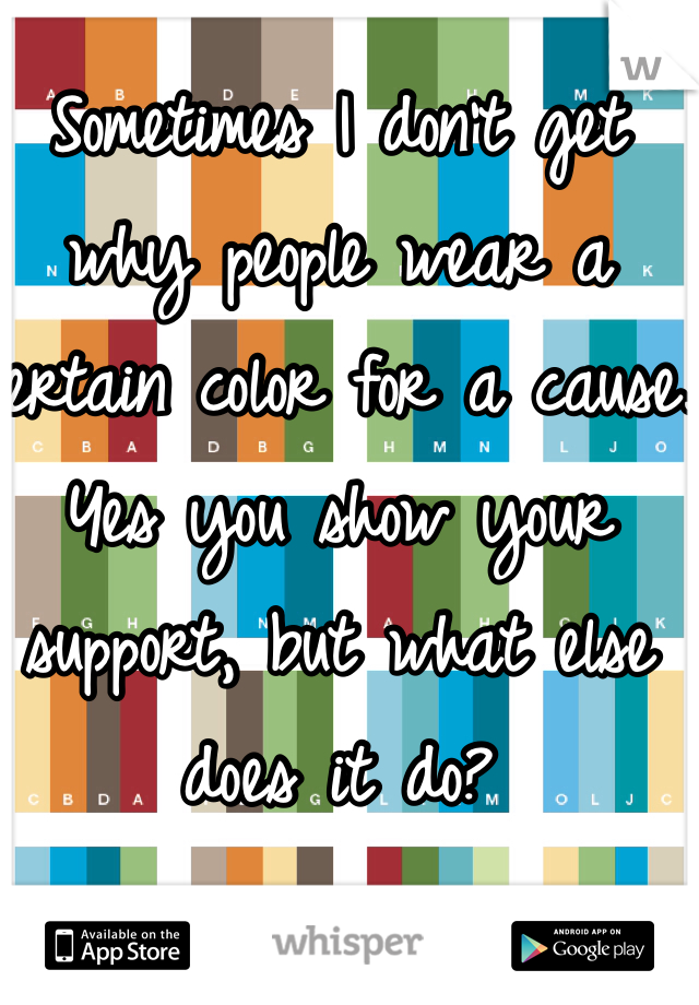 Sometimes I don't get why people wear a certain color for a cause. Yes you show your support, but what else does it do?