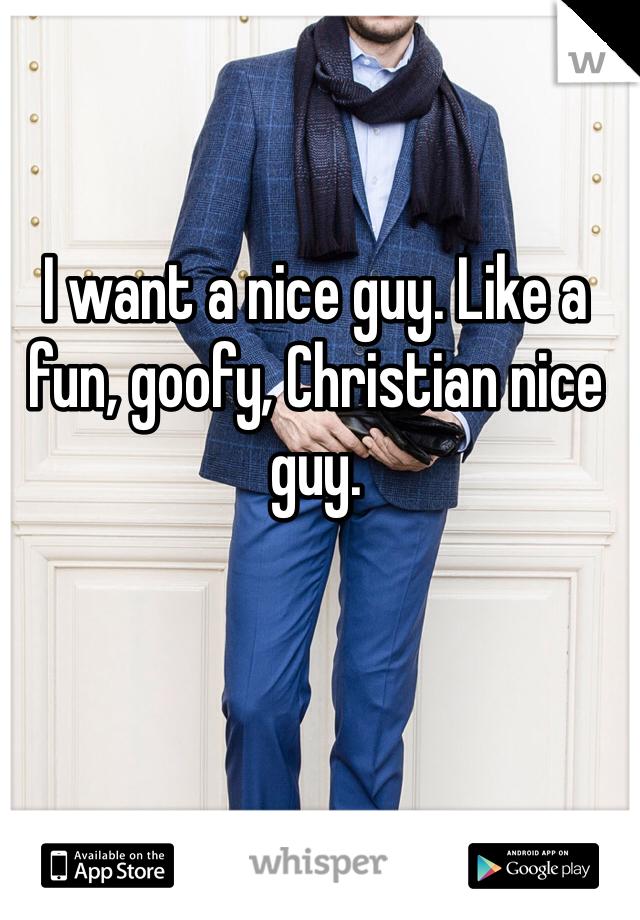 I want a nice guy. Like a fun, goofy, Christian nice guy.