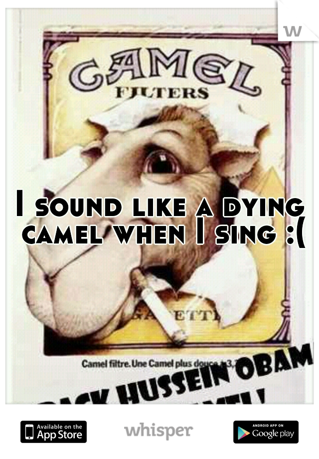 I sound like a dying camel when I sing :(