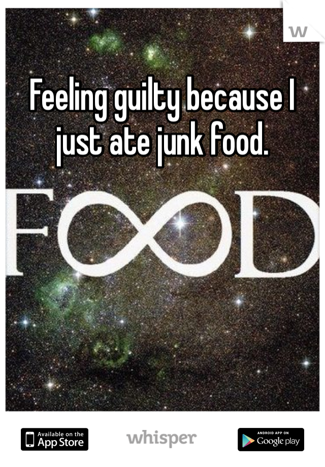 Feeling guilty because I just ate junk food.