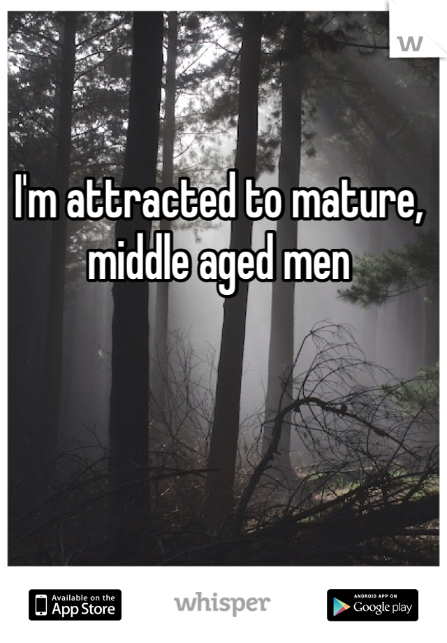 I'm attracted to mature, middle aged men