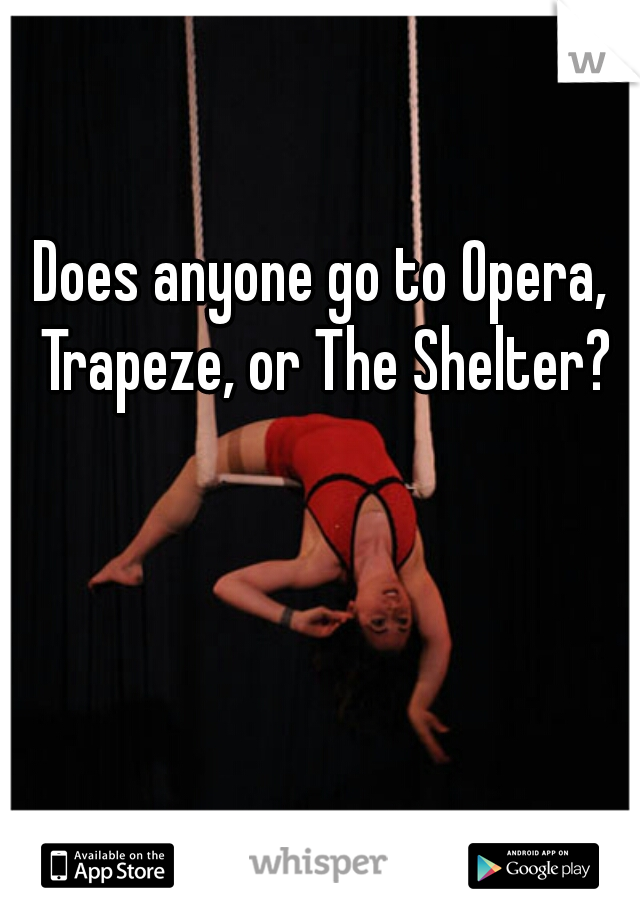 Does anyone go to Opera, Trapeze, or The Shelter?