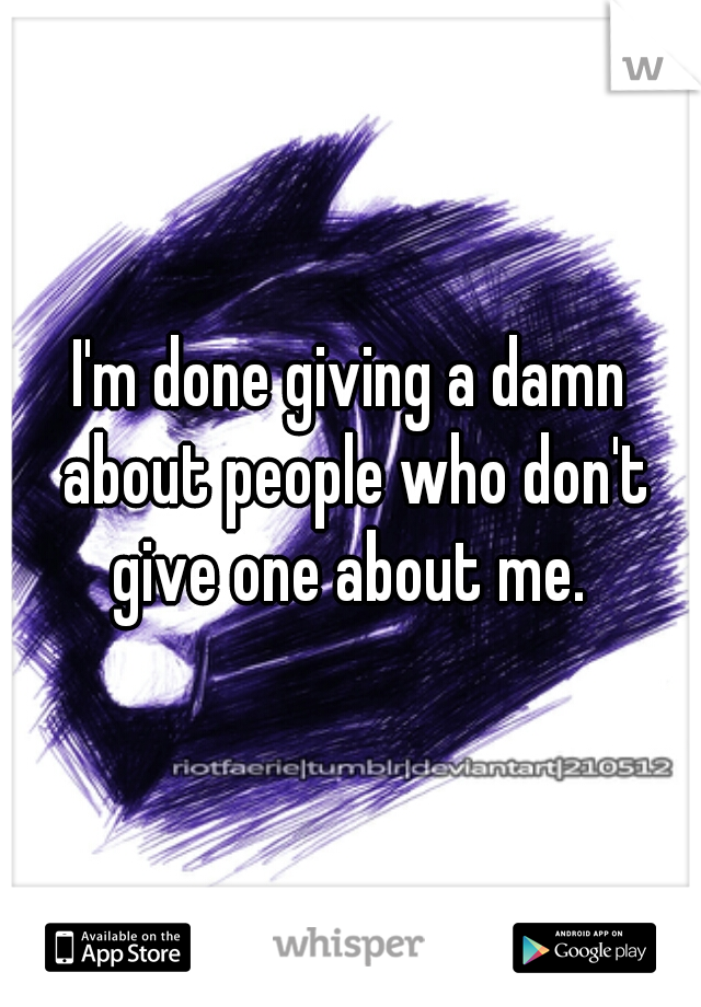I'm done giving a damn about people who don't give one about me.