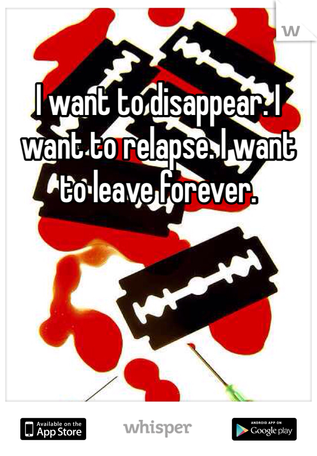 I want to disappear. I want to relapse. I want to leave forever.