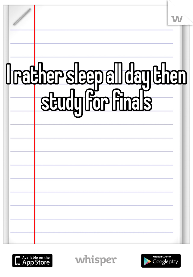 I rather sleep all day then study for finals