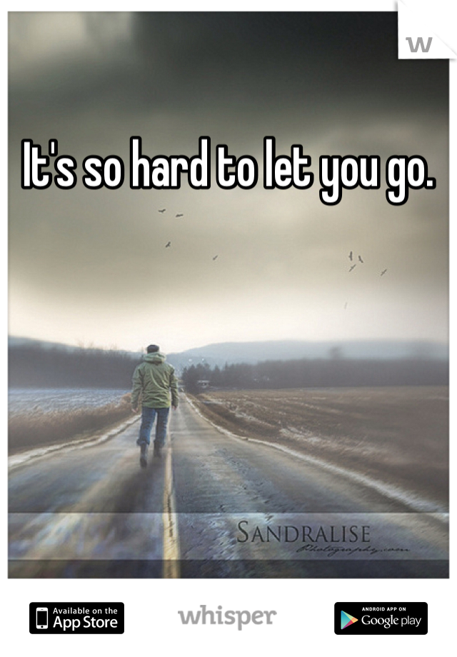 It's so hard to let you go.