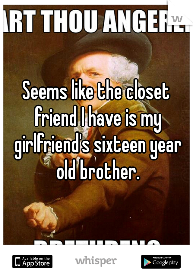 Seems like the closet friend I have is my girlfriend's sixteen year old brother.