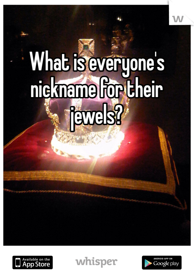 What is everyone's nickname for their jewels?