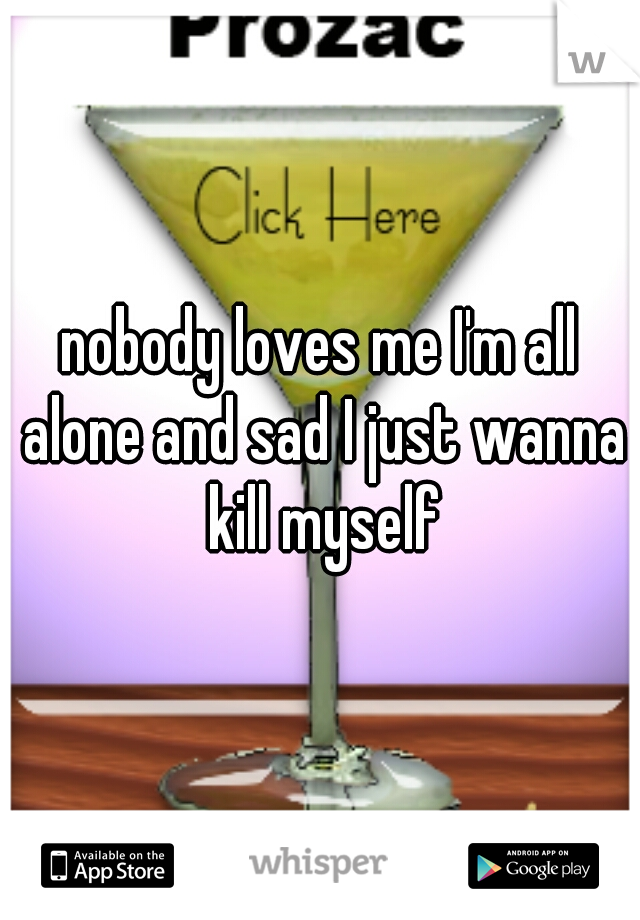 nobody loves me I'm all alone and sad I just wanna kill myself