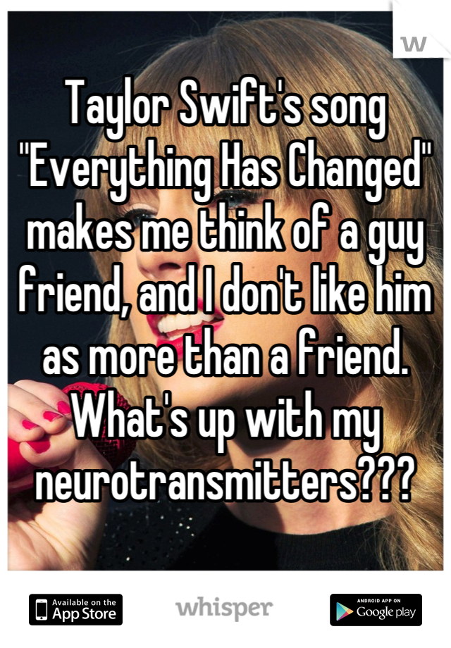 """Taylor Swift's song """"Everything Has Changed"""" makes me think of a guy friend, and I don't like him as more than a friend. What's up with my neurotransmitters???"""