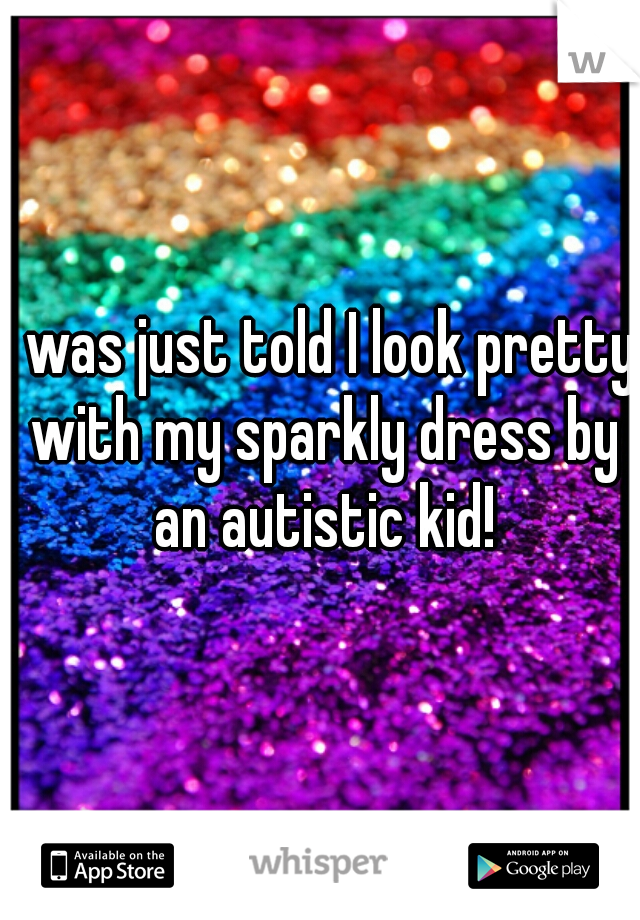 I was just told I look pretty with my sparkly dress by an autistic kid!