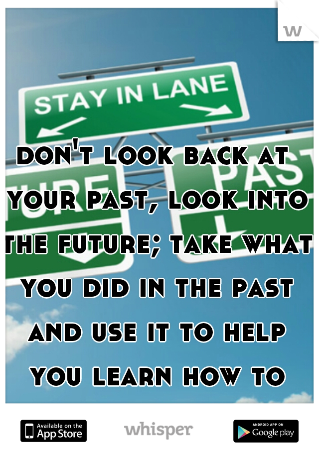 don't look back at your past, look into the future; take what you did in the past and use it to help you learn how to improve your future.
