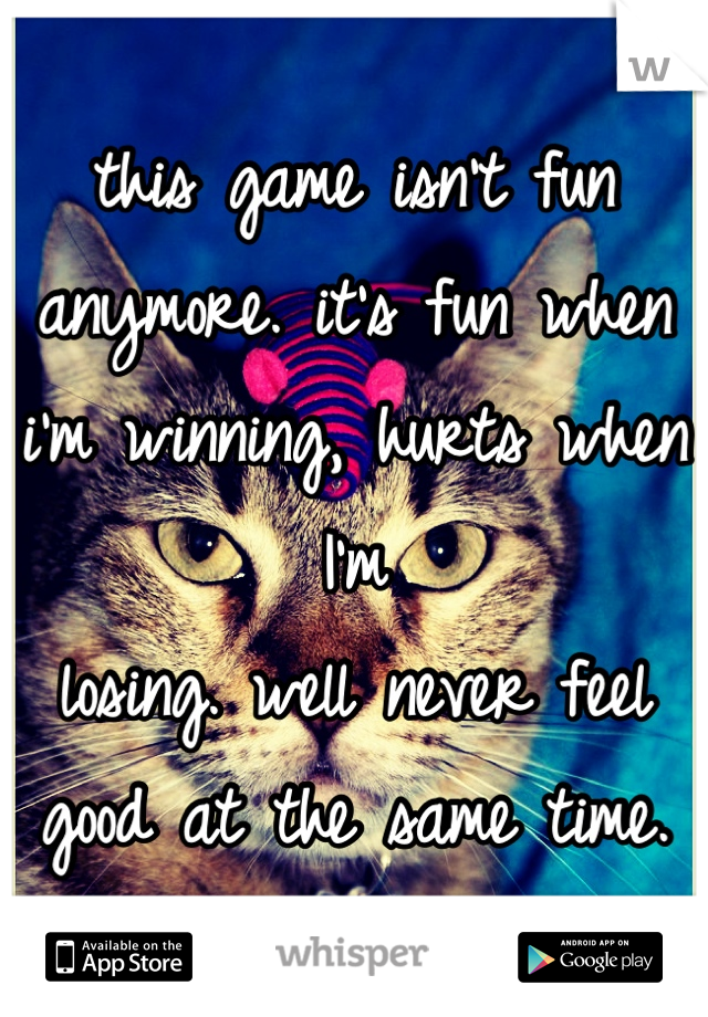 this game isn't fun anymore. it's fun when i'm winning, hurts when I'm losing. well never feel good at the same time.