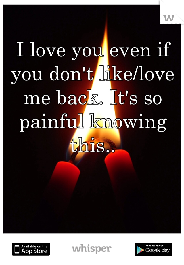 I love you even if you don't like/love me back. It's so painful knowing this..