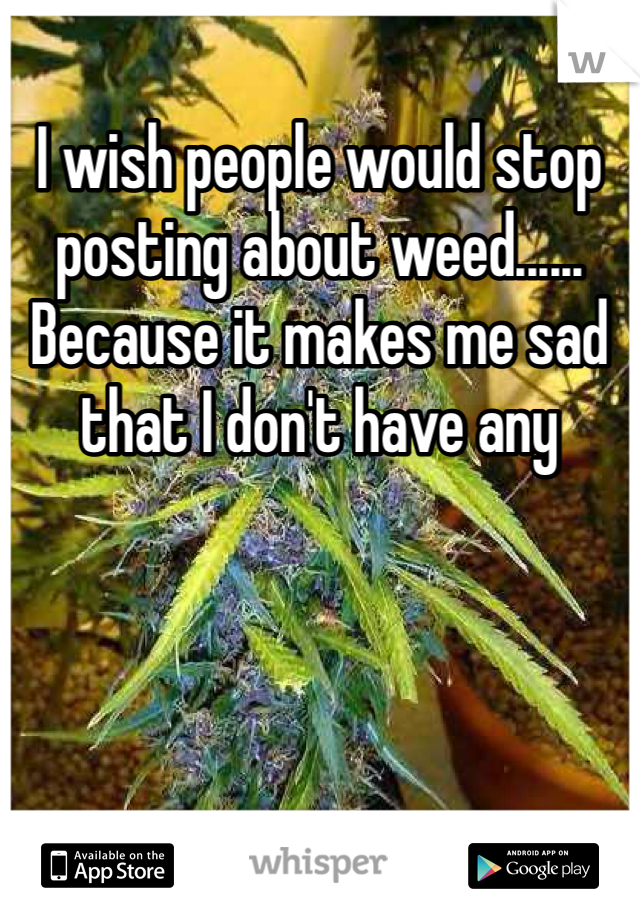I wish people would stop posting about weed...... Because it makes me sad that I don't have any