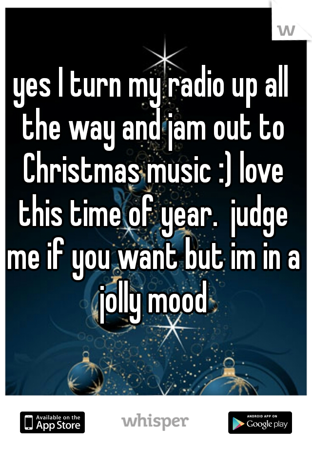 yes I turn my radio up all the way and jam out to Christmas music :) love this time of year.  judge me if you want but im in a jolly mood