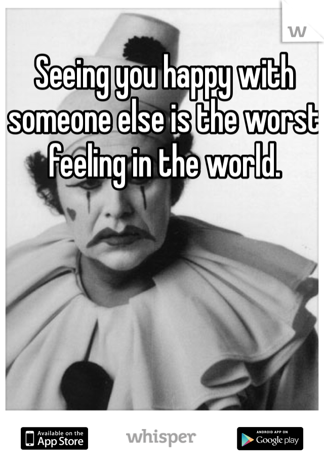 Seeing you happy with someone else is the worst feeling in the world.