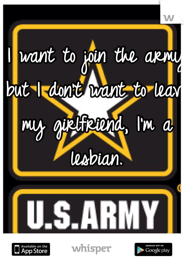 I want to join the army but I don't want to leave my girlfriend, I'm a lesbian.