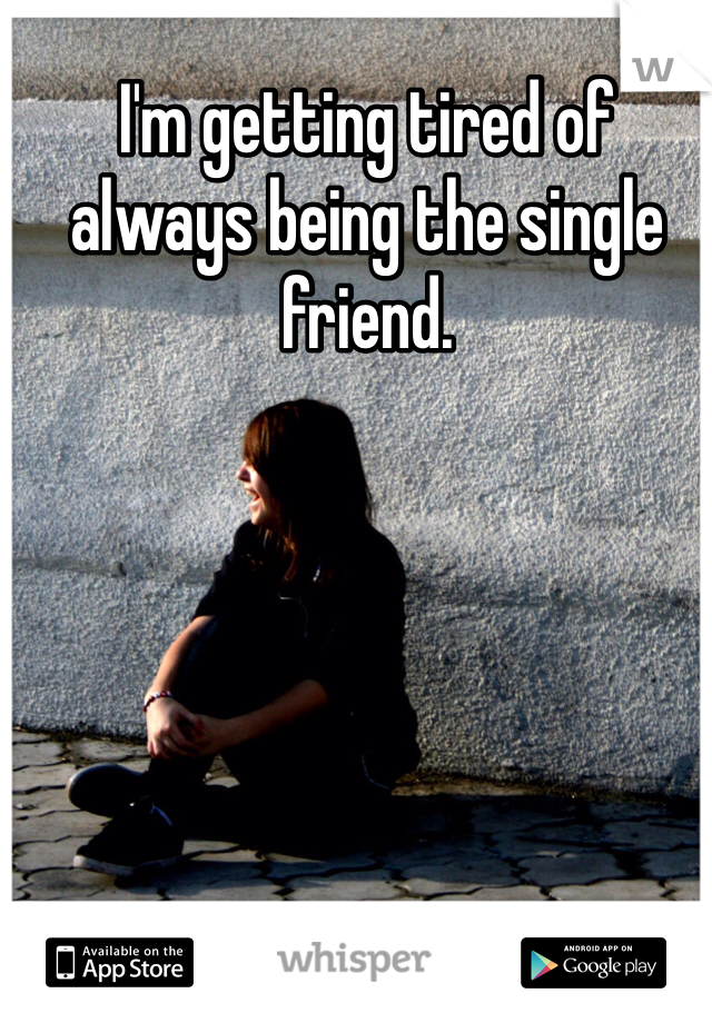 I'm getting tired of always being the single friend.