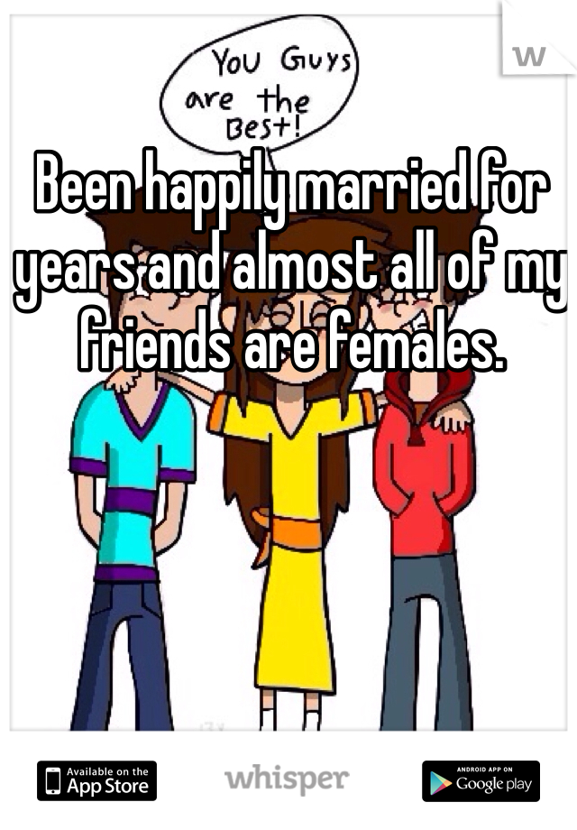 Been happily married for years and almost all of my friends are females.