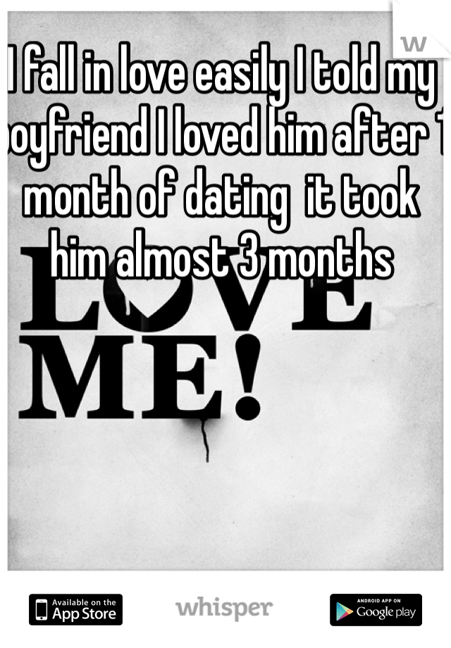 I fall in love easily I told my boyfriend I loved him after 1 month of dating  it took him almost 3 months