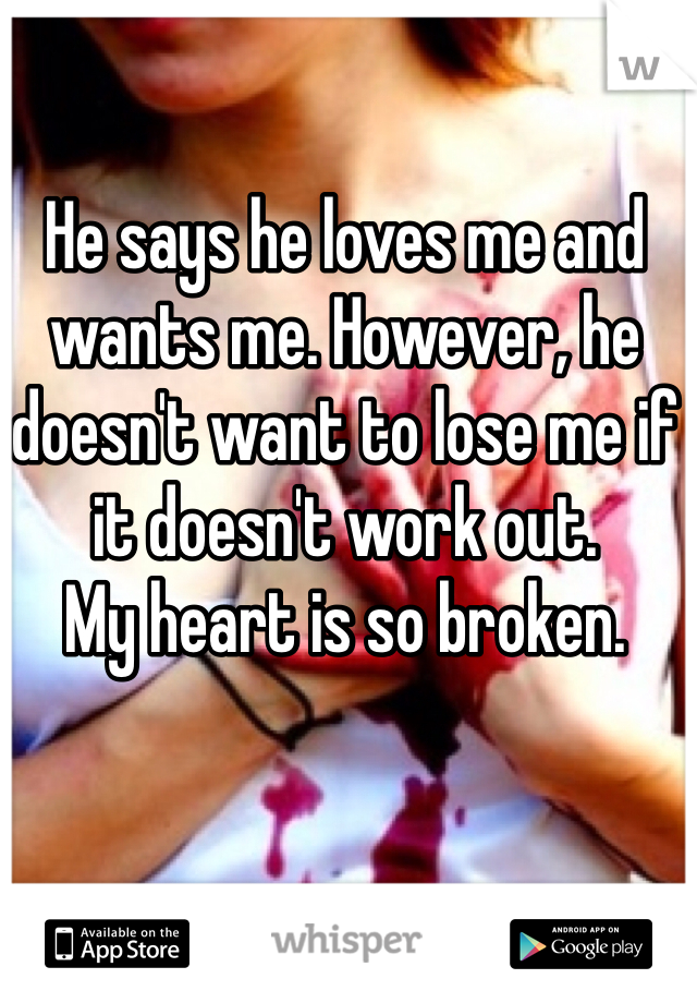 He says he loves me and wants me. However, he doesn't want to lose me if it doesn't work out.  My heart is so broken.