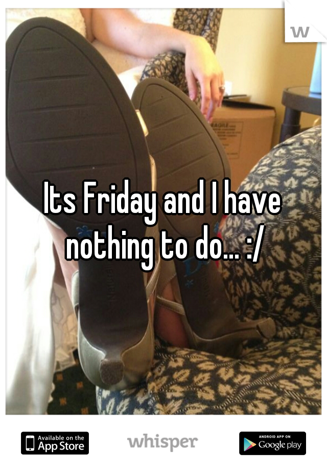 Its Friday and I have nothing to do... :/